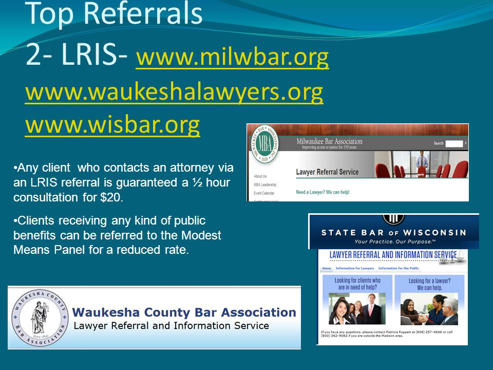 Top Referrals 2- LRIS- www.milwbar.org www.waukeshalawyers.org www.wisbar.org www.milwbar.org www.waukeshalawyers.org www.wisbar.org Any client who contacts an attorney via an LRIS referral is guaranteed a ½ hour consultation for $20.
