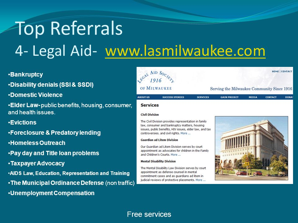 Top Referrals 4- Legal Aid- www.lasmilwaukee.comwww.lasmilwaukee.com Bankruptcy Disability denials (SSI & SSDI) Domestic Violence Elder Law- public benefits, housing, consumer, and health issues.