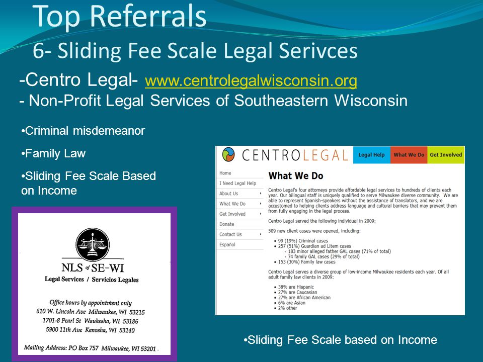 Top Referrals 6- Sliding Fee Scale Legal Serivces Criminal misdemeanor Family Law Sliding Fee Scale Based on Income Sliding Fee Scale based on Income -Centro Legal- www.centrolegalwisconsin.org - Non-Profit Legal Services of Southeastern Wisconsin www.centrolegalwisconsin.org