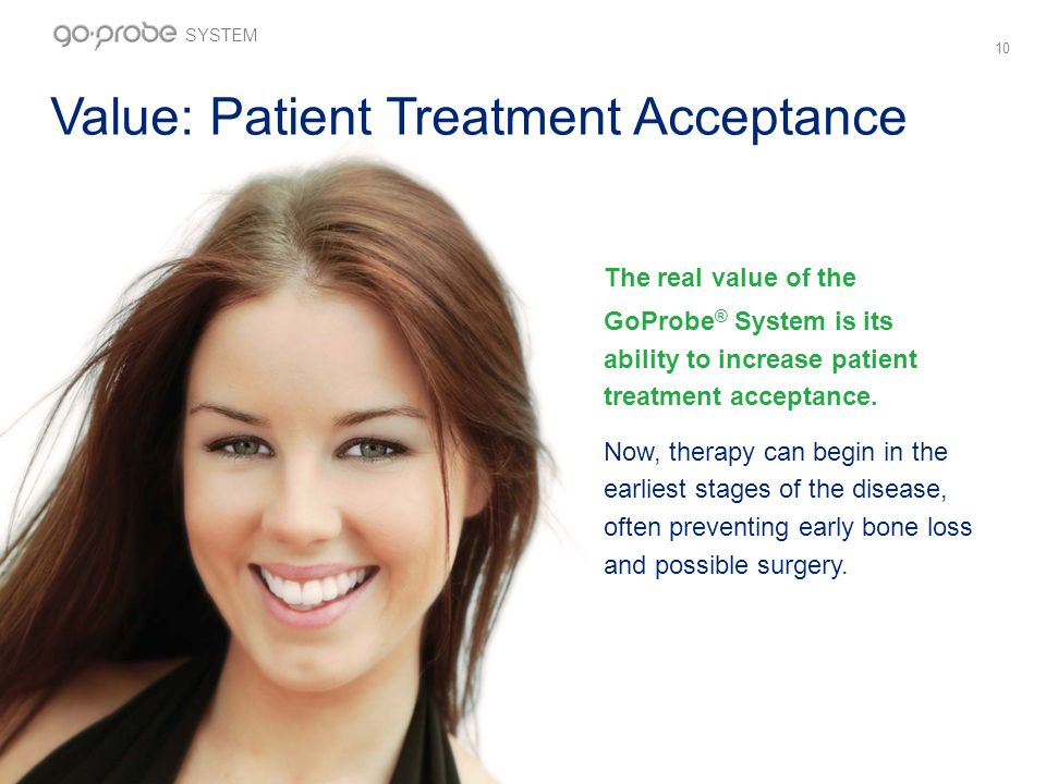 10 Value: Patient Treatment Acceptance The real value of the GoProbe ® System is its ability to increase patient treatment acceptance.