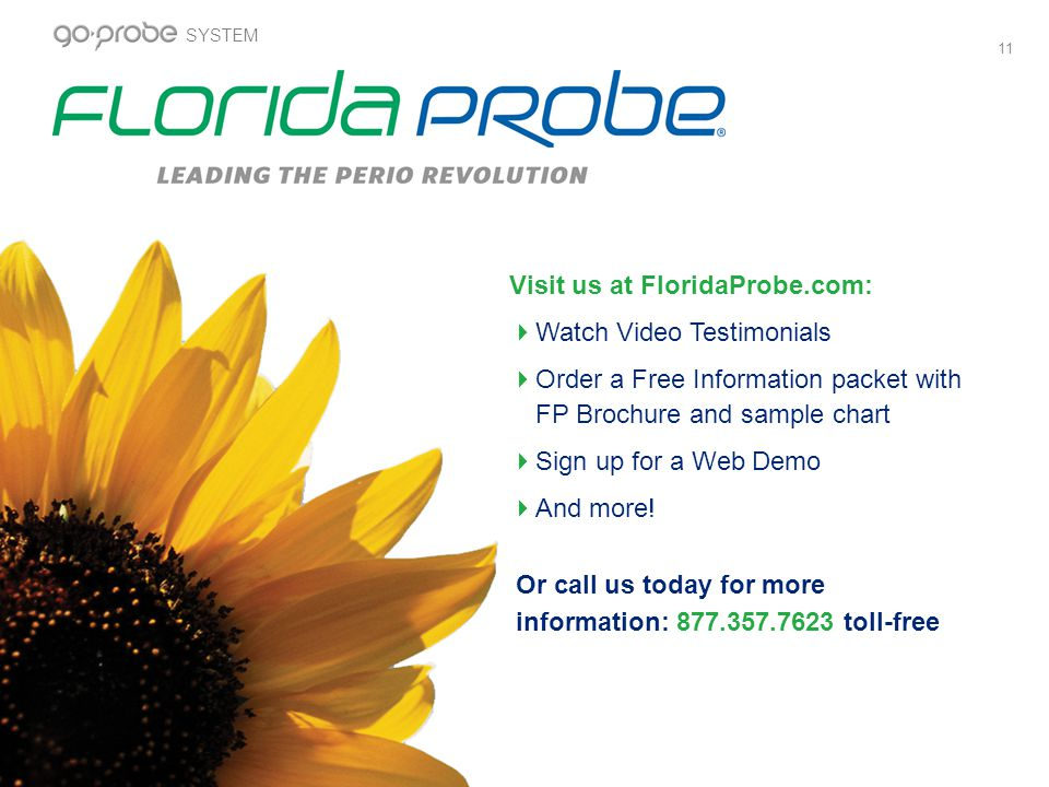 11 Or call us today for more information: 877.357.7623 toll-free Visit us at FloridaProbe.com: Watch Video Testimonials Order a Free Information packet with FP Brochure and sample chart Sign up for a Web Demo And more.