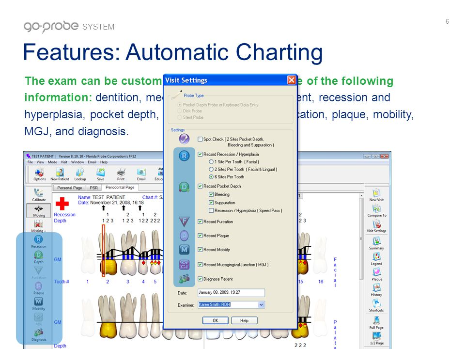 6 Features: Automatic Charting The exam can be customized to record all or some of the following information: dentition, medical history, risk assessment, recession and hyperplasia, pocket depth, bleeding, suppuration, furcation, plaque, mobility, MGJ, and diagnosis.