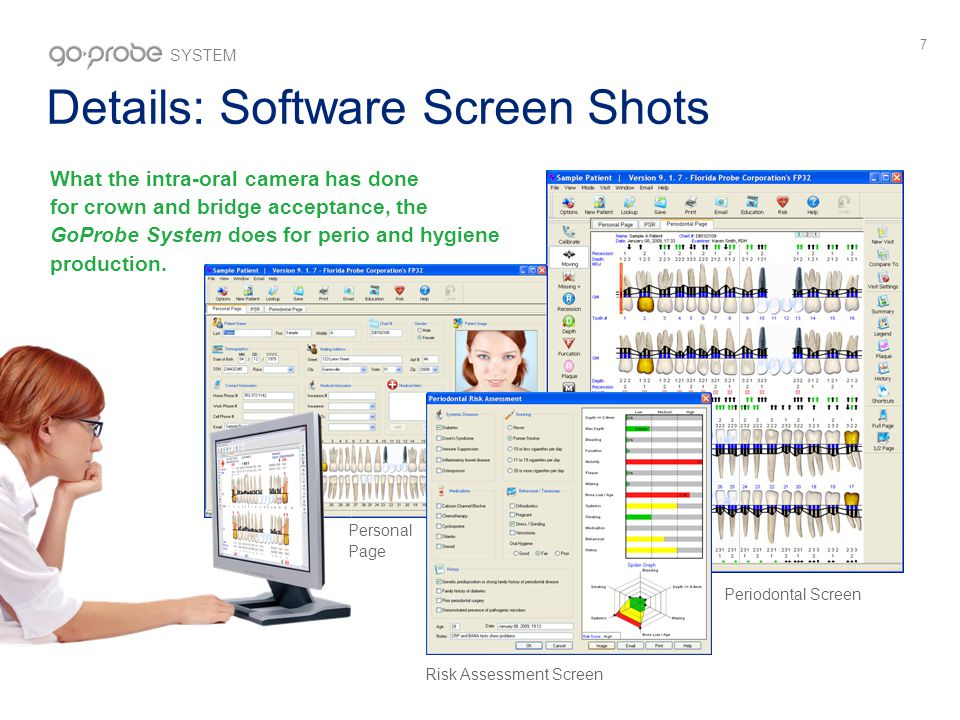 7 Details: Software Screen Shots What the intra-oral camera has done for crown and bridge acceptance, the GoProbe System does for perio and hygiene production.