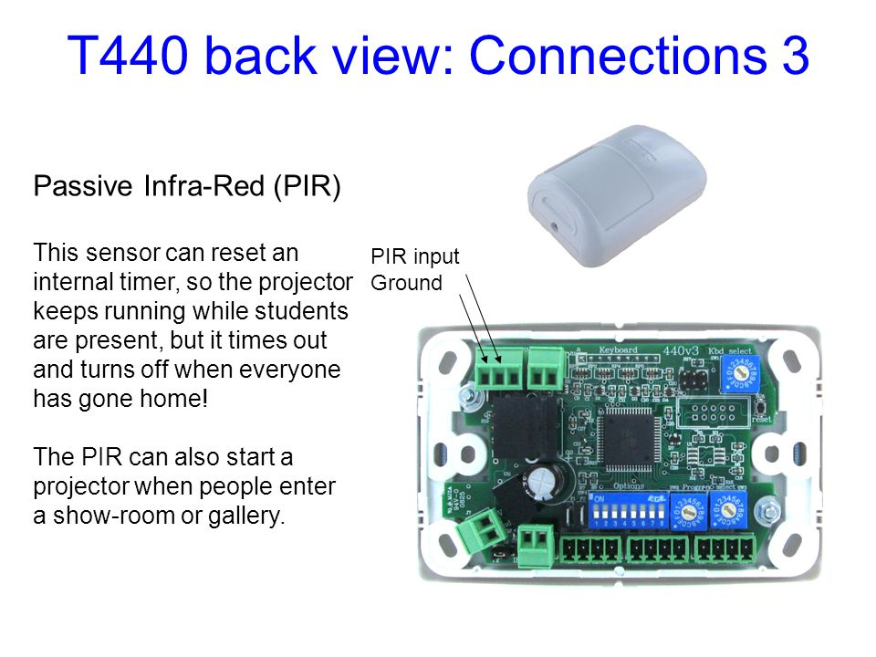 T440 back view: Connections 3 PIR input Ground Passive Infra-Red (PIR) This sensor can reset an internal timer, so the projector keeps running while s