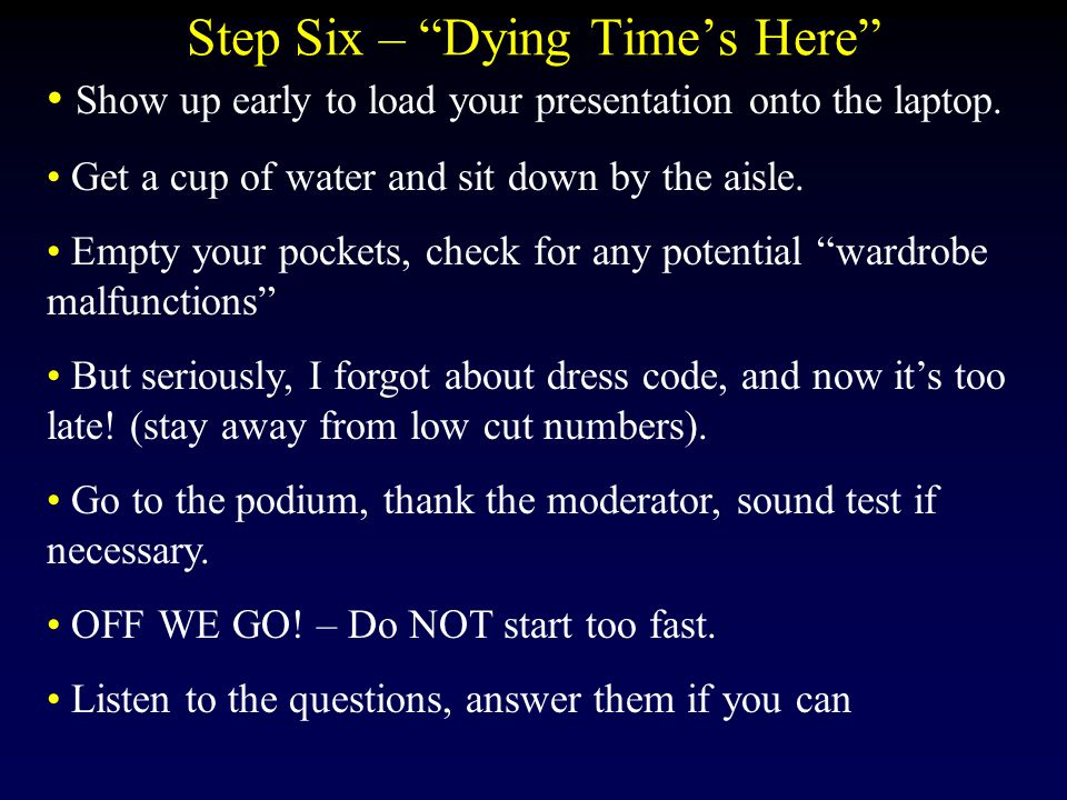 Step Six – Dying Times Here Show up early to load your presentation onto the laptop.