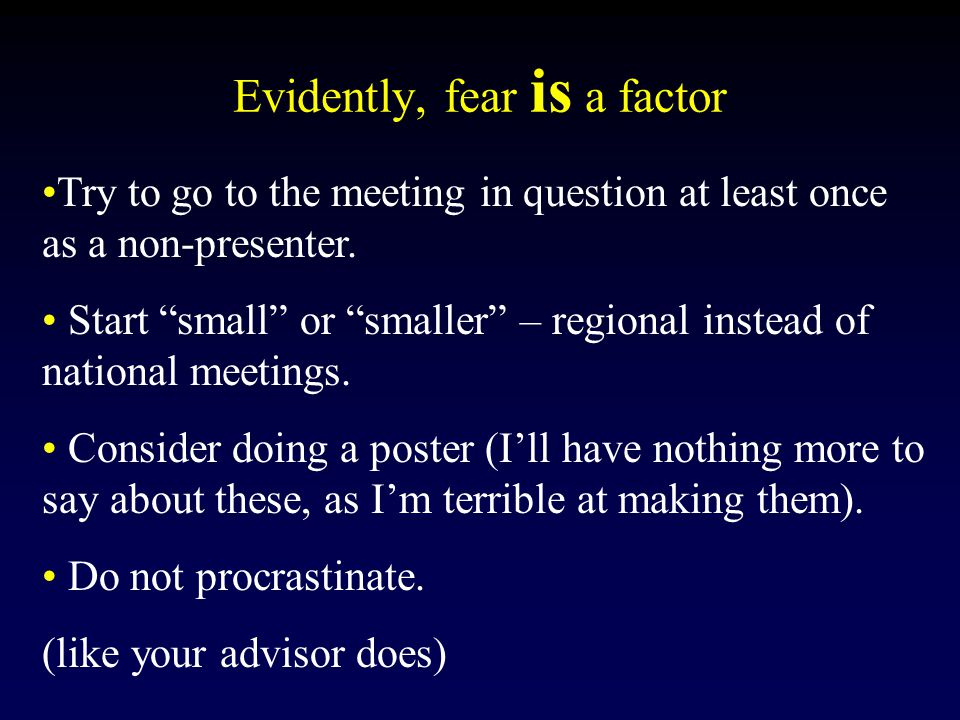 Evidently, fear is a factor Try to go to the meeting in question at least once as a non-presenter.