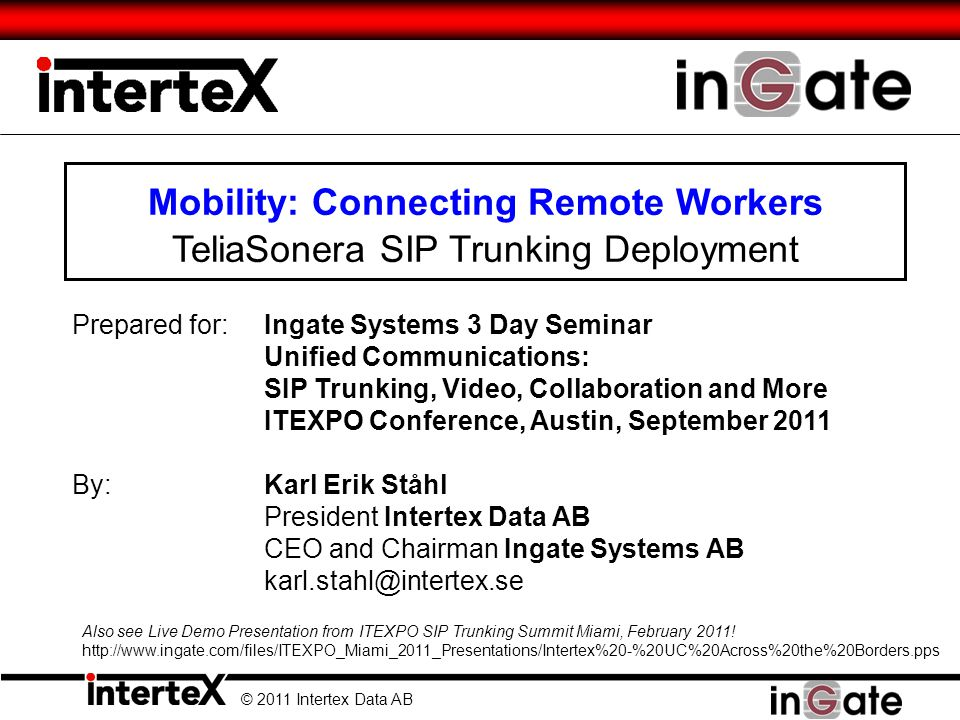 Mobility: Connecting Remote Workers TeliaSonera SIP Trunking Deployment © 2011 Intertex Data AB Prepared for:Ingate Systems 3 Day Seminar Unified Comm