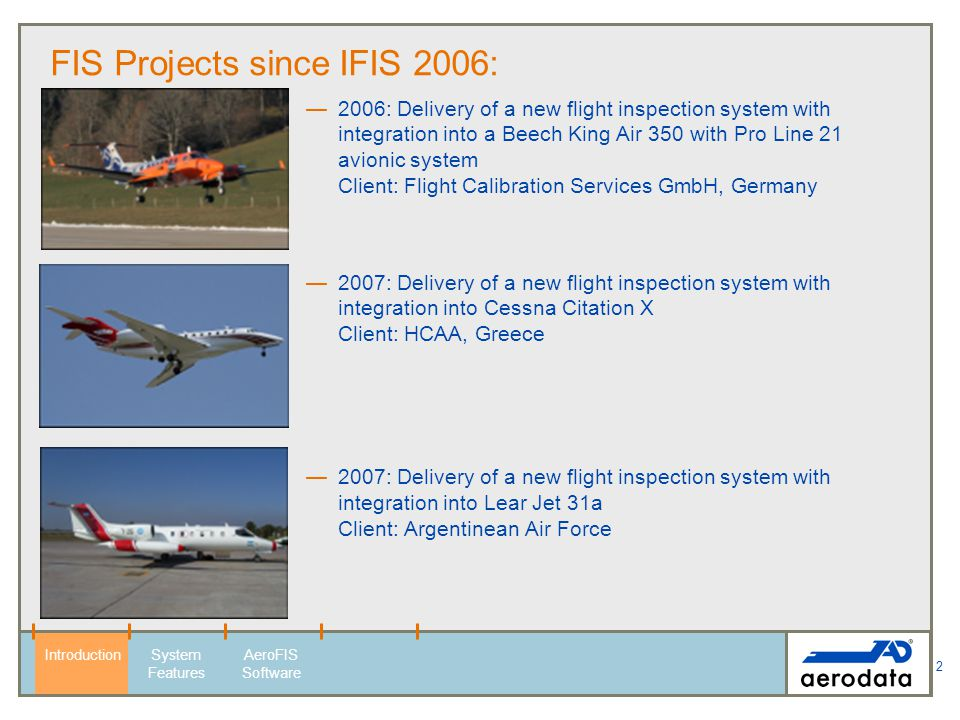 3 FIS Projects since IFIS 2006: 2007: Delivery of a new flight inspection system with integration into Beech 300 aircraft Client: AENA Desarrollo Internacional, Spain 2007: Upgrade of a semi-automatic SDS-SAFIS (Sierra Data Systems) installed in Beech 1900 to a modern automatic flight inspection system AD-AFIS.