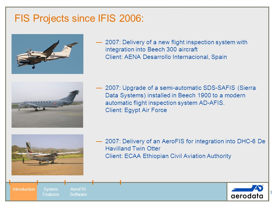 3 FIS Projects since IFIS 2006: 2007: Delivery of a new flight inspection system with integration into Beech 300 aircraft Client: AENA Desarrollo Inte