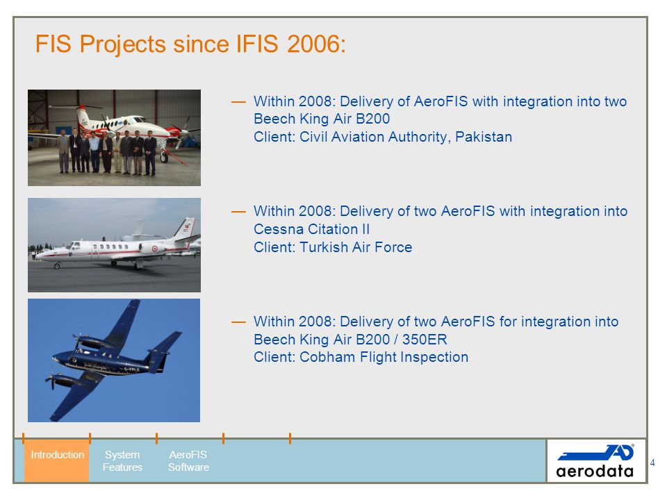 5 FIS Projects since IFIS 2006: Within 2008: Delivery of one AeroFIS with integration into Rockwell 690B Turbo Commander Client: INAC, Venezuela Within 2008: Delivery of one AeroFIS with integration into Beech King Air B350 Client: Seda Financial Holdings, Kazakhstan Within 2008: delivery of an AeroFIS with integration into LearJet 31a Client: DGAC Indonesia IntroductionSystem Features AeroFIS Software Here could be your aircraft.