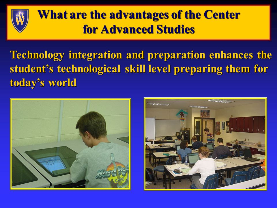 What are the advantages of the Center for Advanced Studies Technology integration and preparation enhances the students technological skill level preparing them for todays world
