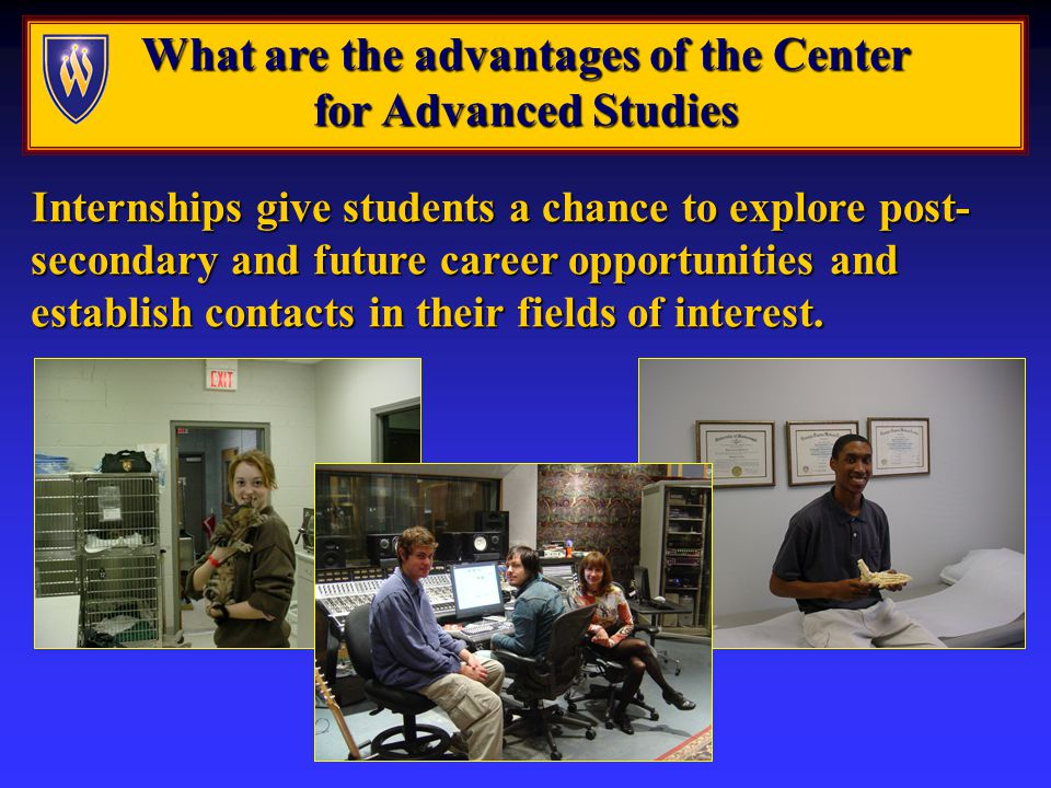 What are the advantages of the Center for Advanced Studies Internships give students a chance to explore post- secondary and future career opportunities and establish contacts in their fields of interest.