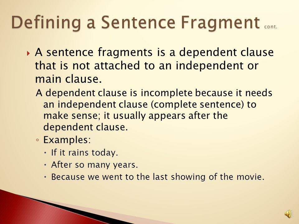 A fragment is a phrase or group of words lacking a subject and/or a verb.