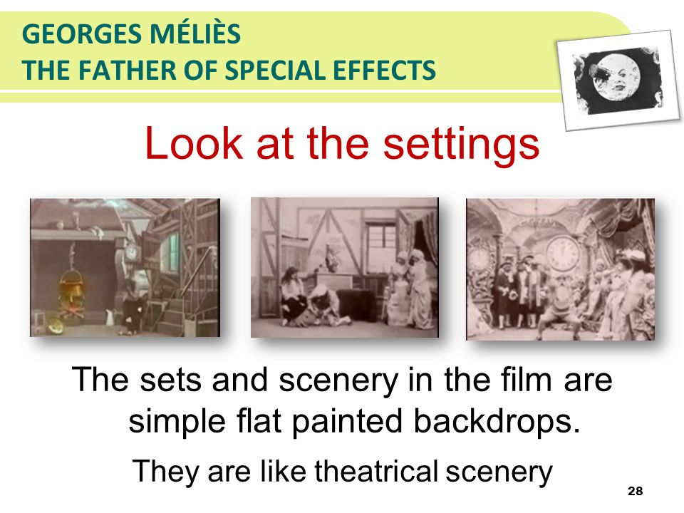 GEORGES MÉLIÈS THE FATHER OF SPECIAL EFFECTS Look at the settings The sets and scenery in the film are simple flat painted backdrops.