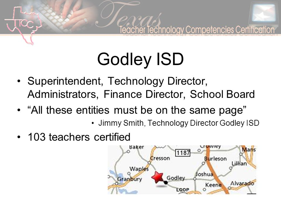 Godley ISD Superintendent, Technology Director, Administrators, Finance Director, School Board All these entities must be on the same page Jimmy Smith, Technology Director Godley ISD 103 teachers certified