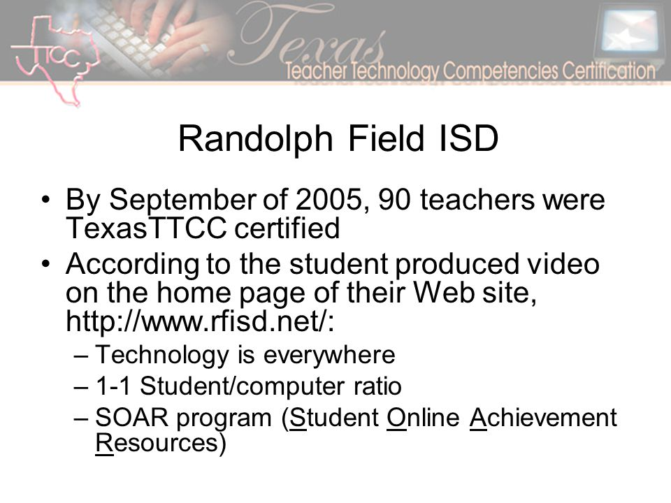 Randolph Field ISD By September of 2005, 90 teachers were TexasTTCC certified According to the student produced video on the home page of their Web site, http://www.rfisd.net/: –Technology is everywhere –1-1 Student/computer ratio –SOAR program (Student Online Achievement Resources)