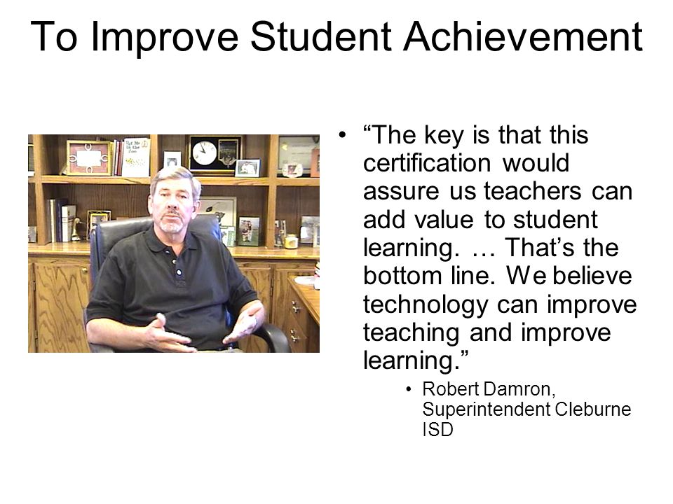 To Improve Student Achievement The key is that this certification would assure us teachers can add value to student learning.