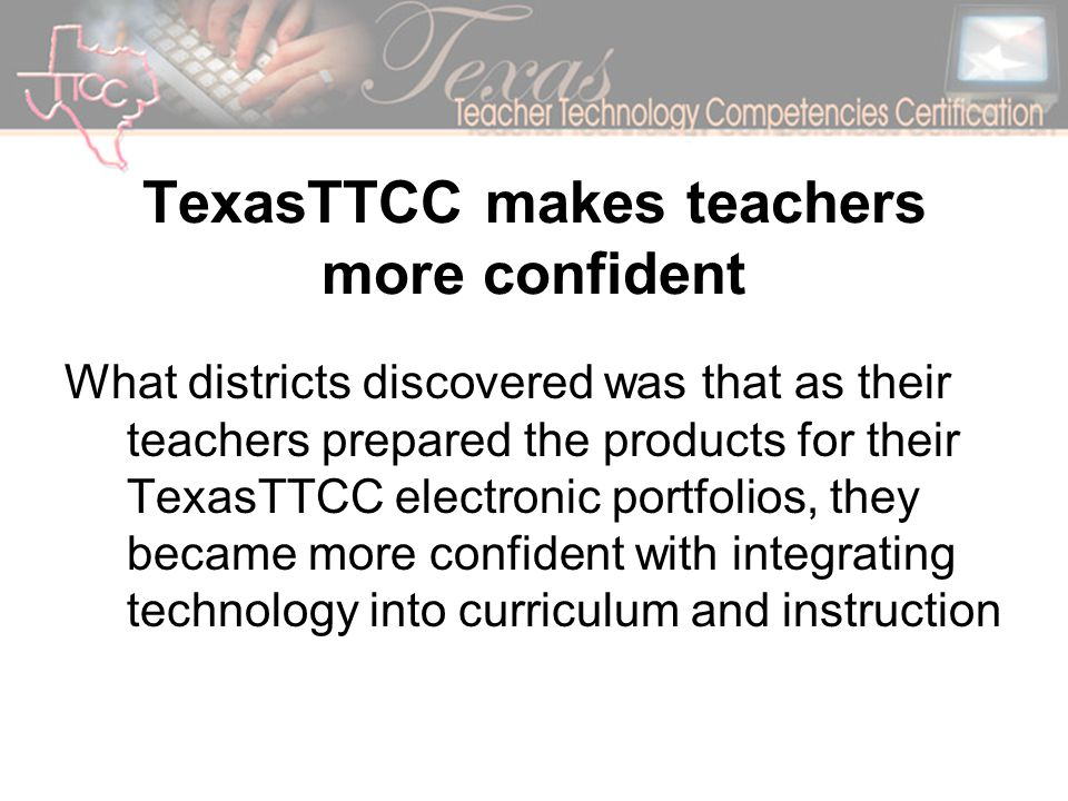 TexasTTCC makes teachers more confident What districts discovered was that as their teachers prepared the products for their TexasTTCC electronic portfolios, they became more confident with integrating technology into curriculum and instruction