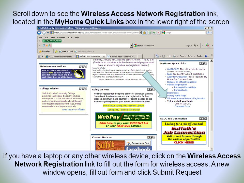 Scroll down to see the Wireless Access Network Registration link, located in the MyHome Quick Links box in the lower right of the screen If you have a laptop or any other wireless device, click on the Wireless Access Network Registration link to fill out the form for wireless access.