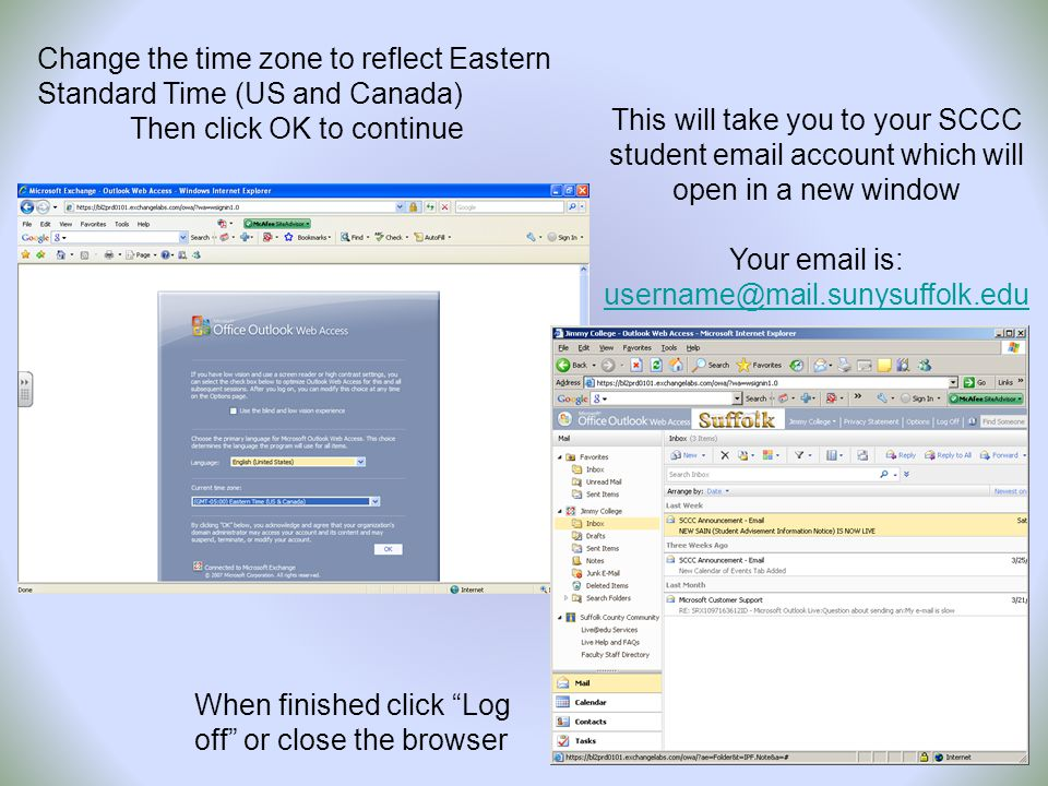 Change the time zone to reflect Eastern Standard Time (US and Canada) Then click OK to continue This will take you to your SCCC student email account which will open in a new window Your email is: username@mail.sunysuffolk.edu username@mail.sunysuffolk.edu When finished click Log off or close the browser