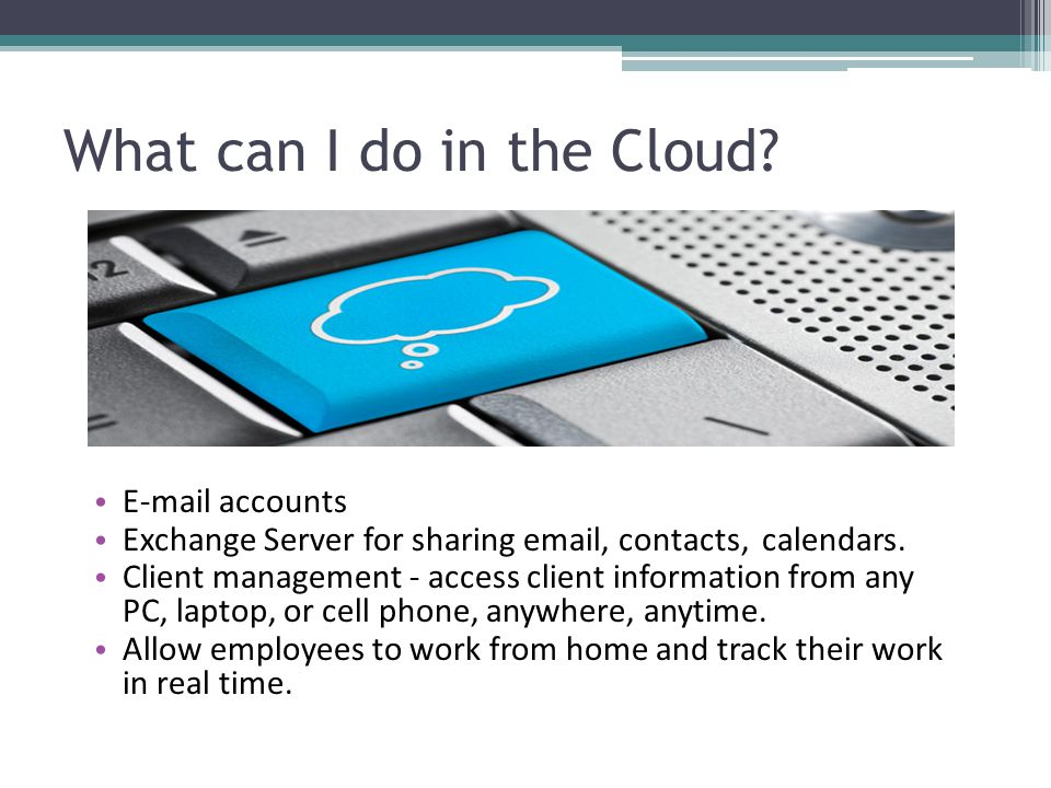 What can I do in the Cloud.Branch offices share information as if in the same location.