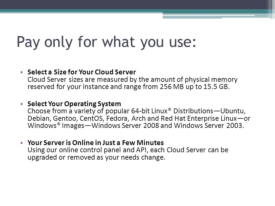 Pay only for what you use: Select a Size for Your Cloud Server Cloud Server sizes are measured by the amount of physical memory reserved for your instance and range from 256 MB up to 15.5 GB.