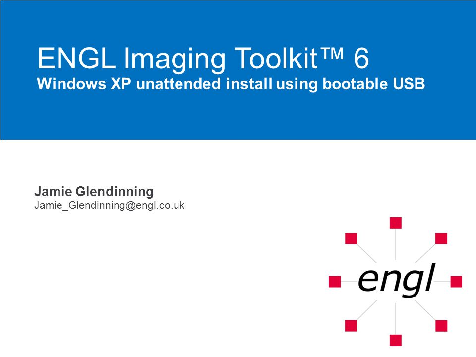 Jamie Glendinning Jamie_Glendinning@engl.co.uk ENGL Imaging Toolkit 6 Windows XP unattended install using bootable USB