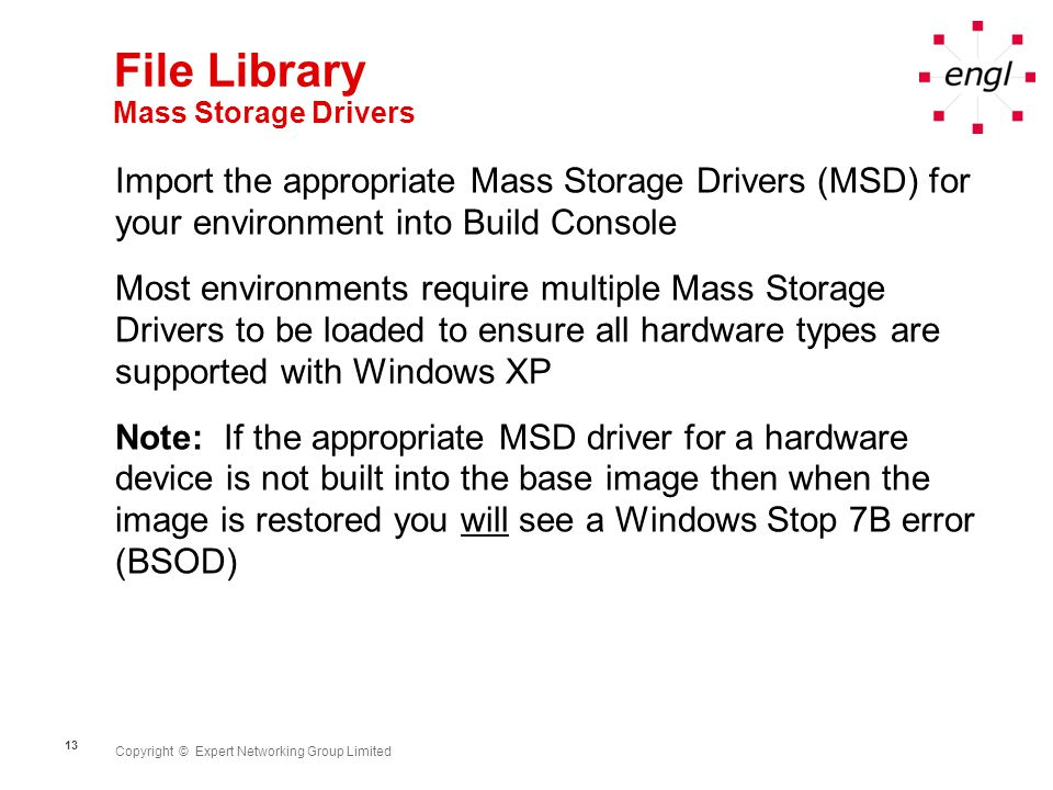 Copyright © Expert Networking Group Limited 13 File Library Mass Storage Drivers Import the appropriate Mass Storage Drivers (MSD) for your environmen