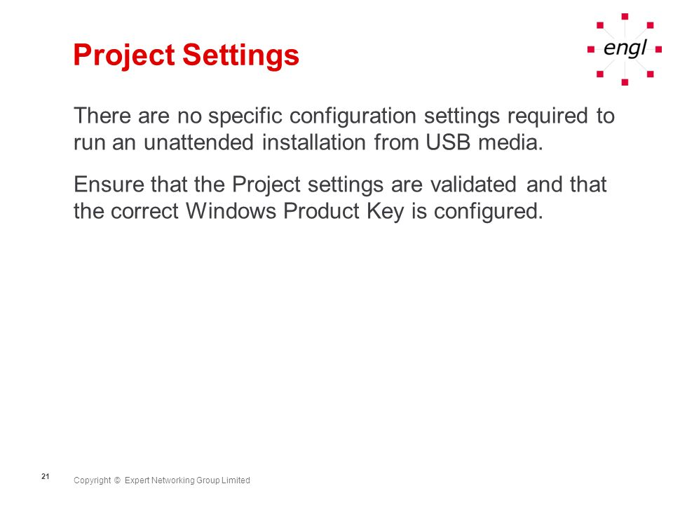Copyright © Expert Networking Group Limited 21 Project Settings There are no specific configuration settings required to run an unattended installatio
