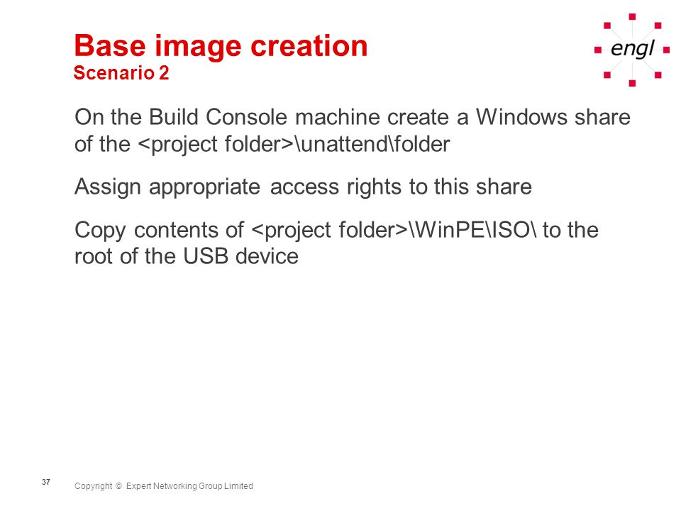 Copyright © Expert Networking Group Limited 37 Base image creation Scenario 2 On the Build Console machine create a Windows share of the \unattend\fol