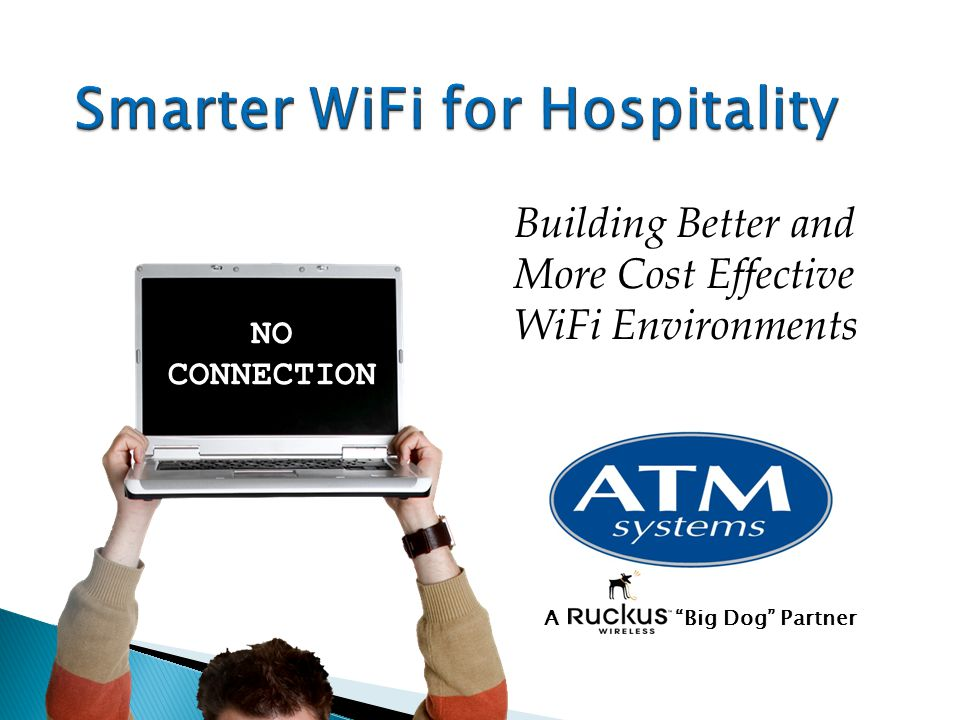 Smarter WiFi for Hospitality Building Better and More Cost Effective WiFi Environments NO CONNECTION A Big Dog Partner