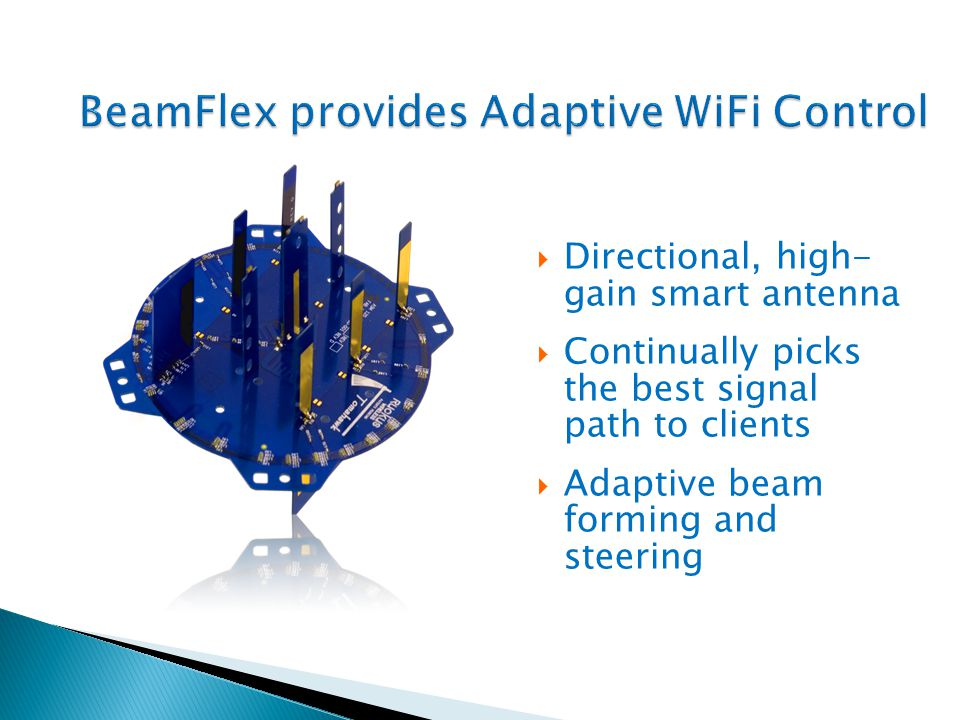 BeamFlex provides Adaptive WiFi Control Directional, high- gain smart antenna Continually picks the best signal path to clients Adaptive beam forming and steering