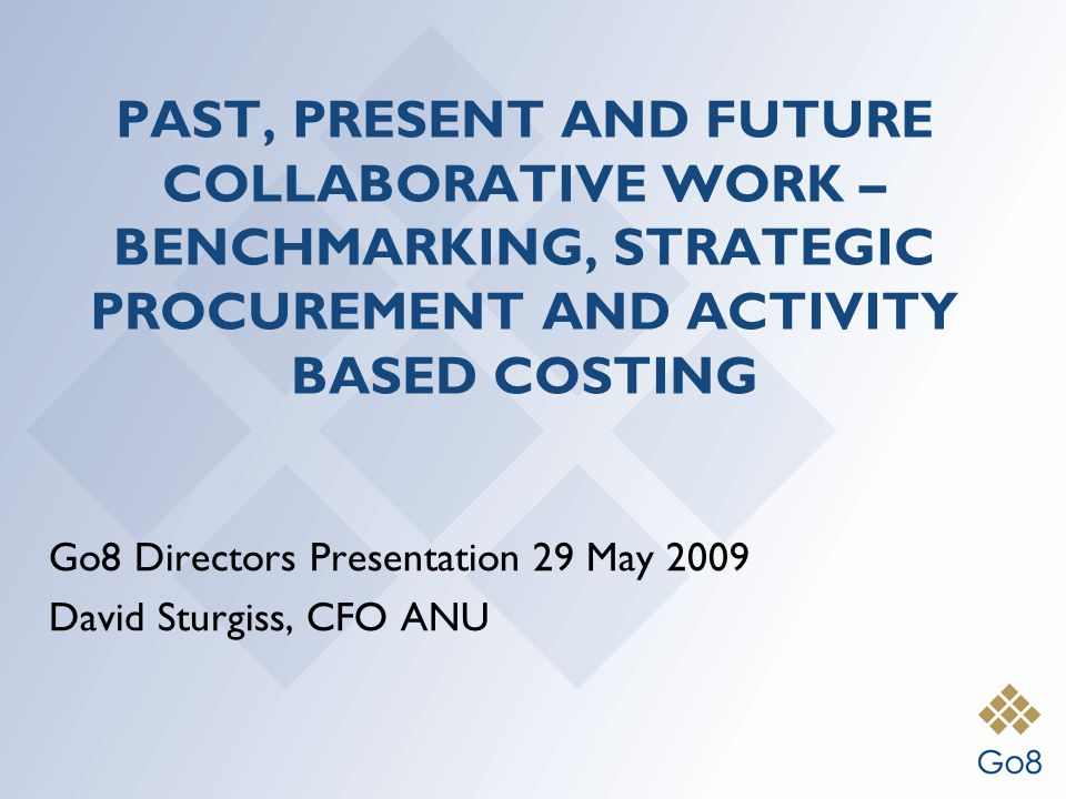 PAST, PRESENT AND FUTURE COLLABORATIVE WORK – BENCHMARKING, STRATEGIC PROCUREMENT AND ACTIVITY BASED COSTING Go8 Directors Presentation 29 May 2009 David Sturgiss, CFO ANU