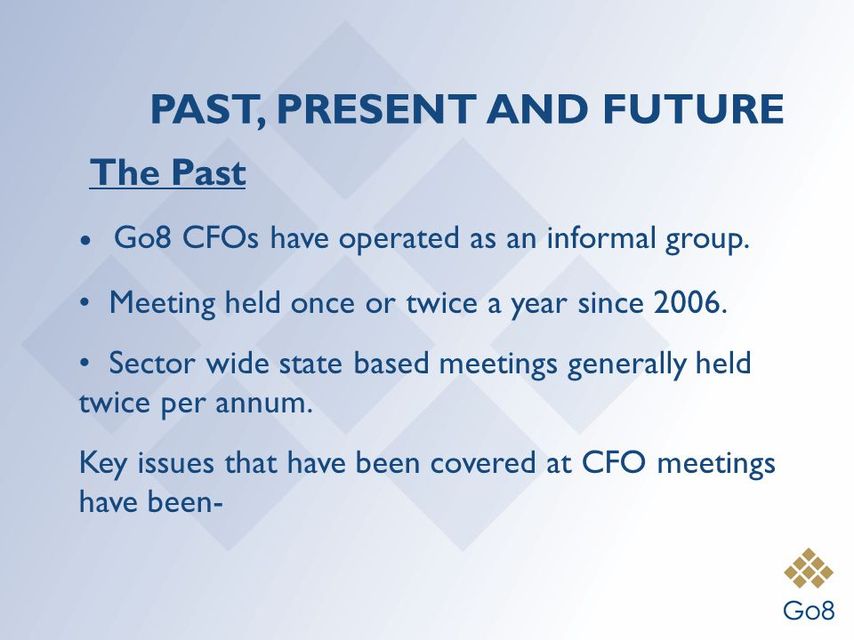 PAST, PRESENT AND FUTURE The Past Go8 CFOs have operated as an informal group.