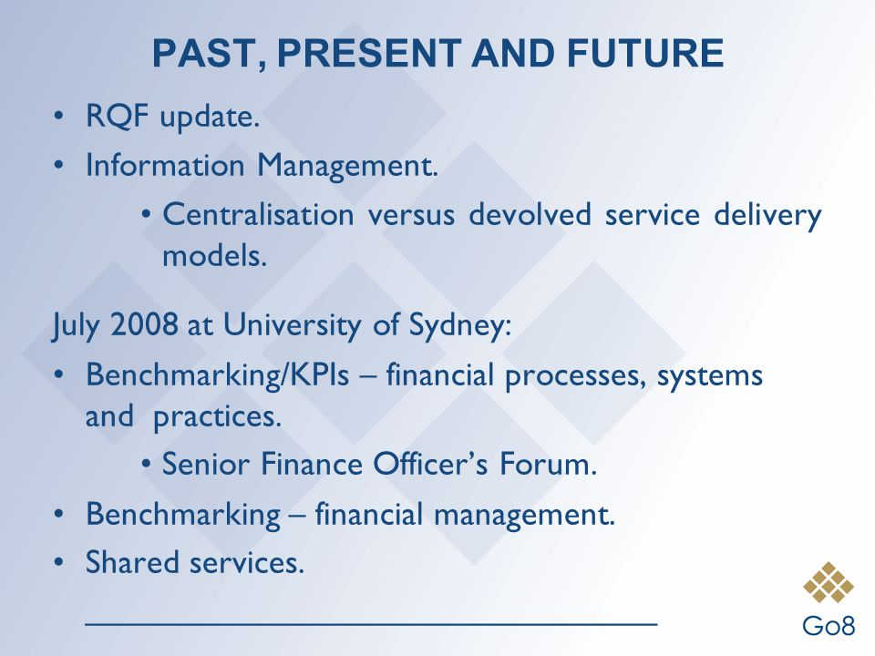 PAST, PRESENT AND FUTURE RQF update. Information Management. Centralisation versus devolved service delivery models. July 2008 at University of Sydney