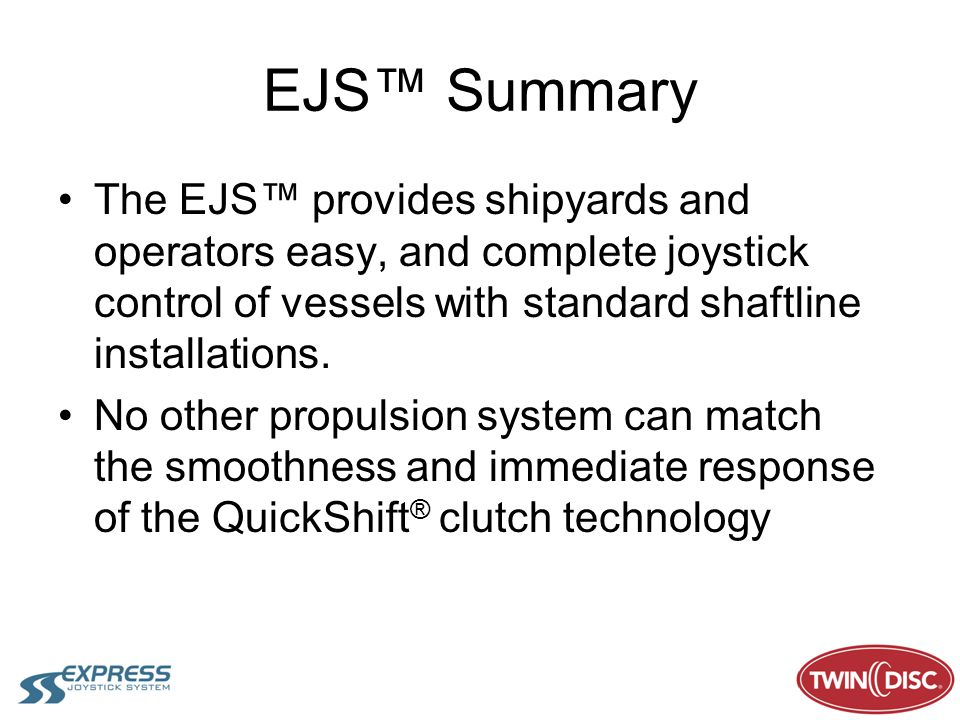 EJS Summary The EJS provides shipyards and operators easy, and complete joystick control of vessels with standard shaftline installations. No other pr