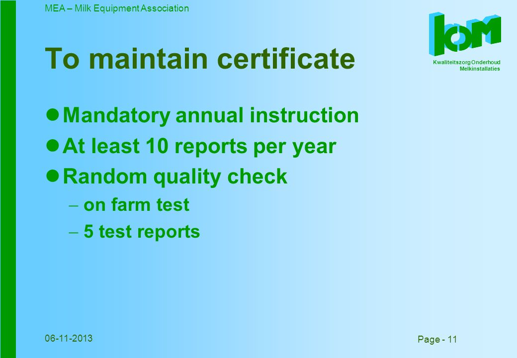 Kwaliteitszorg Onderhoud Melkinstallaties MEA – Milk Equipment Association Page - 11 06-11-2013 To maintain certificate Mandatory annual instruction At least 10 reports per year Random quality check on farm test 5 test reports