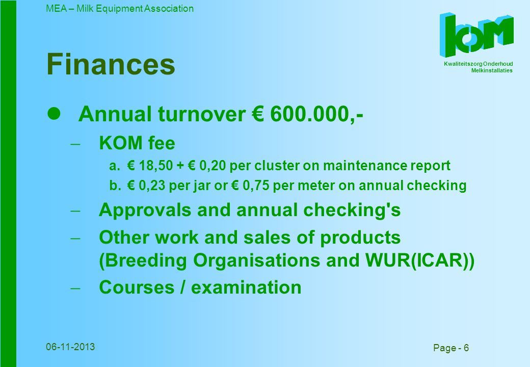Kwaliteitszorg Onderhoud Melkinstallaties MEA – Milk Equipment Association Page - 6 06-11-2013 Finances Annual turnover 600.000,- KOM fee 18,50 + 0,20 per cluster on maintenance report 0,23 per jar or 0,75 per meter on annual checking Approvals and annual checking s Other work and sales of products (Breeding Organisations and WUR(ICAR)) Courses / examination