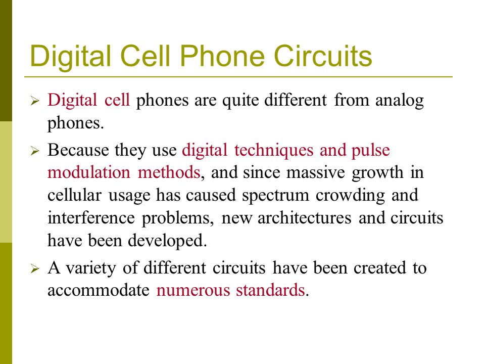 Digital Cell Phone Circuits Digital cell phones are quite different from analog phones. Because they use digital techniques and pulse modulation metho