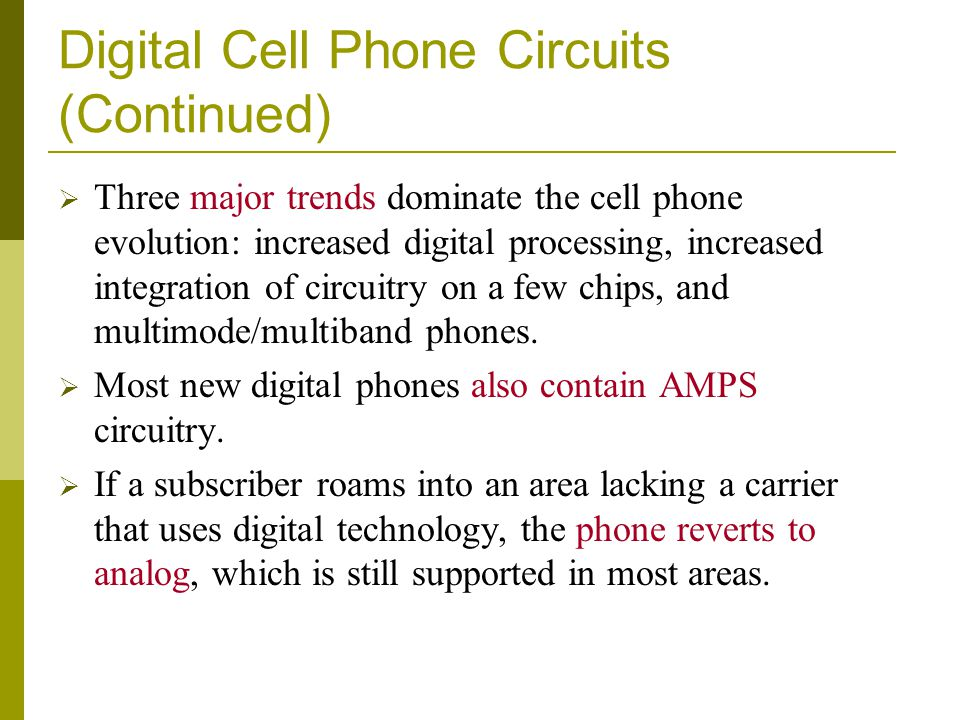 Digital Cell Phone Circuits (Continued) Three major trends dominate the cell phone evolution: increased digital processing, increased integration of circuitry on a few chips, and multimode/multiband phones.