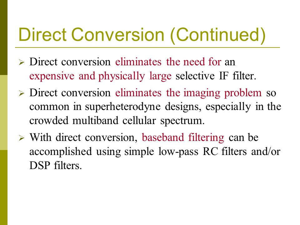 Direct Conversion (Continued) Direct conversion eliminates the need for an expensive and physically large selective IF filter. Direct conversion elimi
