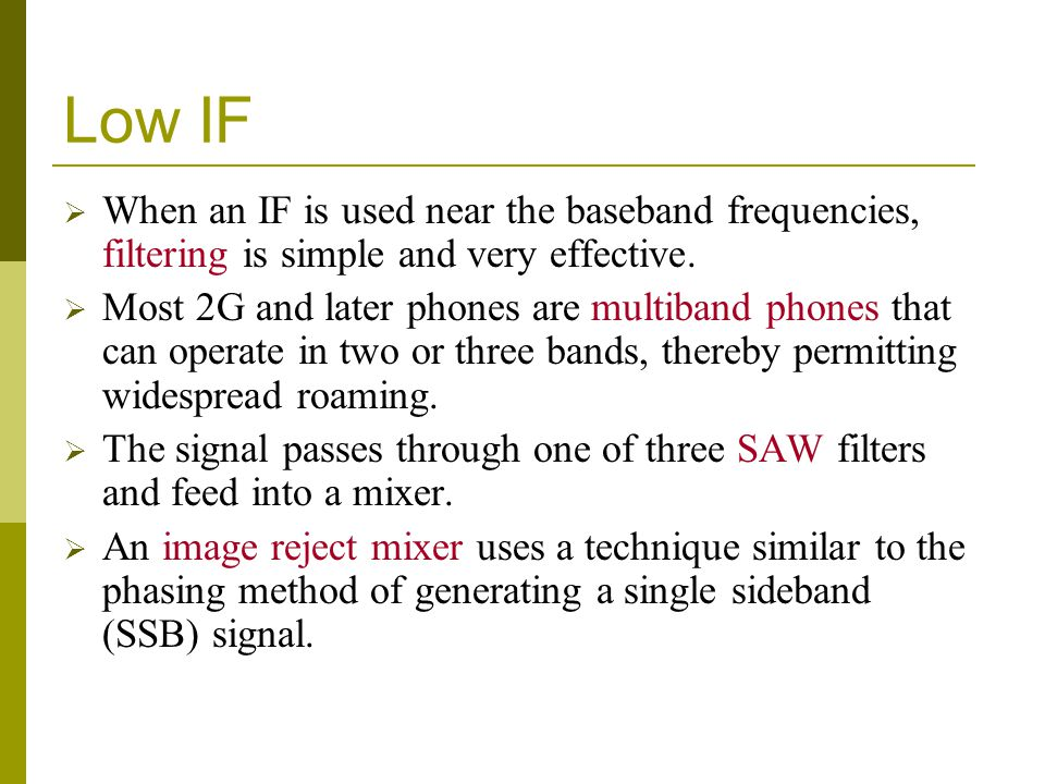Low IF When an IF is used near the baseband frequencies, filtering is simple and very effective. Most 2G and later phones are multiband phones that ca