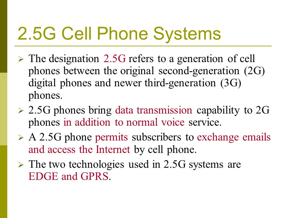 2.5G Cell Phone Systems The designation 2.5G refers to a generation of cell phones between the original second-generation (2G) digital phones and newe