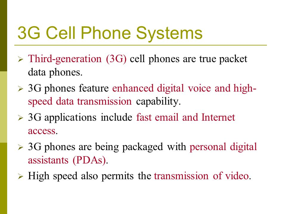 3G Cell Phone Systems Third-generation (3G) cell phones are true packet data phones. 3G phones feature enhanced digital voice and high- speed data tra