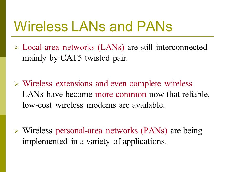 Wireless LANs and PANs Local-area networks (LANs) are still interconnected mainly by CAT5 twisted pair. Wireless extensions and even complete wireless