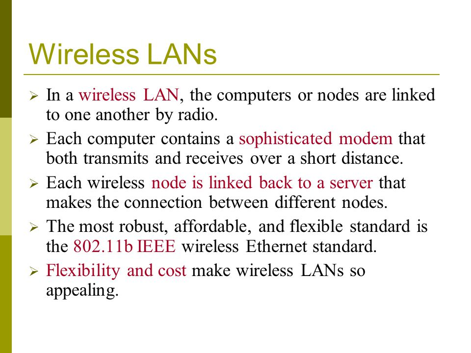 Wireless LANs In a wireless LAN, the computers or nodes are linked to one another by radio. Each computer contains a sophisticated modem that both tra