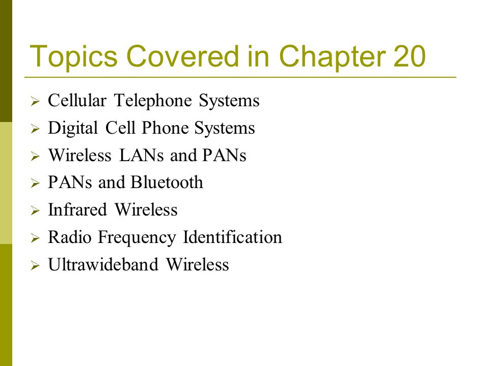 Topics Covered in Chapter 20 Cellular Telephone Systems Digital Cell Phone Systems Wireless LANs and PANs PANs and Bluetooth Infrared Wireless Radio F