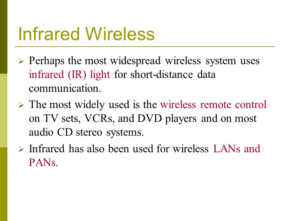 Infrared Wireless Perhaps the most widespread wireless system uses infrared (IR) light for short-distance data communication. The most widely used is