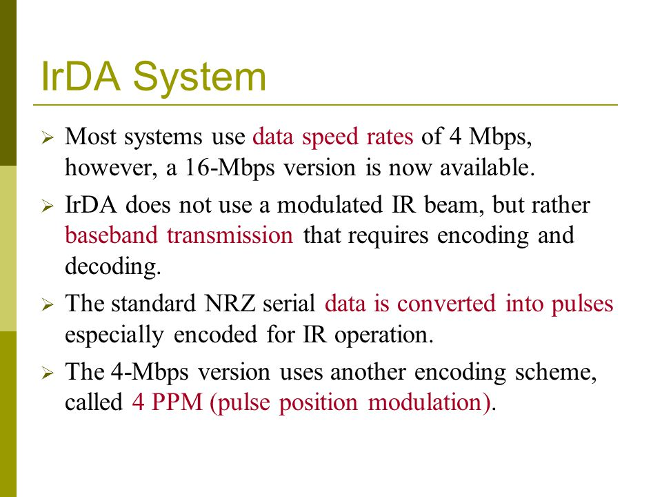 IrDA System Most systems use data speed rates of 4 Mbps, however, a 16-Mbps version is now available. IrDA does not use a modulated IR beam, but rathe