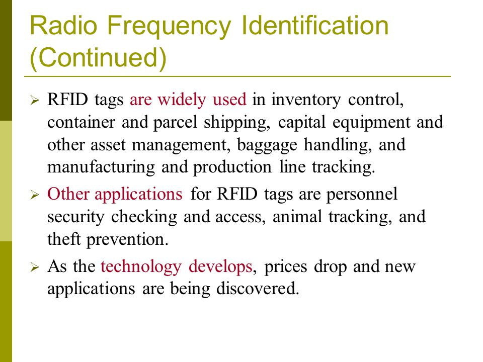 Radio Frequency Identification (Continued) RFID tags are widely used in inventory control, container and parcel shipping, capital equipment and other
